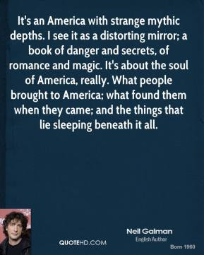 Neil Gaiman  - It's an America with strange mythic depths. I see it as a distorting mirror; a book of danger and secrets, of romance and magic. It's about the soul of America, really. What people brought to America; what found them when they came; and the things that lie sleeping beneath it all.