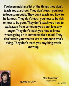 Neil Gaiman  - I've been making a list of the things they don't teach you at school. They don't teach you how to love somebody. They don't teach you how to be famous. They don't teach you how to be rich or how to be poor. They don't teach you how to walk away from someone you don't love any longer. They don't teach you how to know what's going on in someone else's mind. They don't teach you what to say to someone who's dying. They don't teach you anything worth knowing.