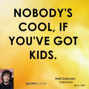 Nobody's cool, if you've got kids.