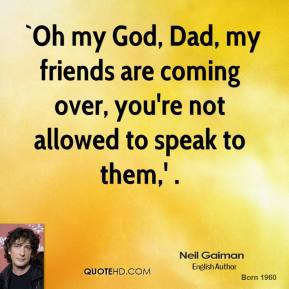 `Oh my God, Dad, my friends are coming over, you're not allowed to speak to them,' .