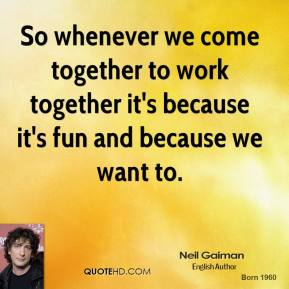 Neil Gaiman  - So whenever we come together to work together it's because it's fun and because we want to.