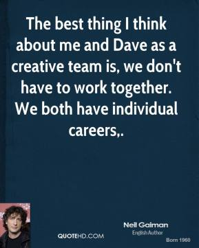 The best thing I think about me and Dave as a creative team is, we don't have to work together. We both have individual careers.