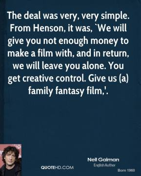 The deal was very, very simple. From Henson, it was, `We will give you not enough money to make a film with, and in return, we will leave you alone. You get creative control. Give us (a) family fantasy film,'.