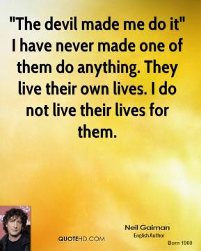 """""""The devil made me do it"""" I have never made one of them do anything. They live their own lives. I do not live their lives for them."""