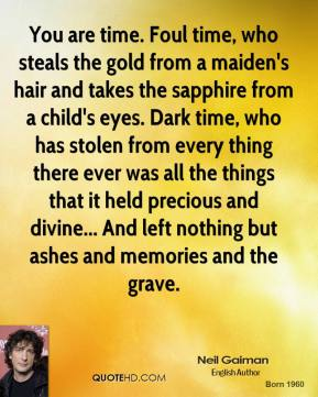 You are time. Foul time, who steals the gold from a maiden's hair and takes the sapphire from a child's eyes. Dark time, who has stolen from every thing there ever was all the things that it held precious and divine... And left nothing but ashes and memories and the grave.