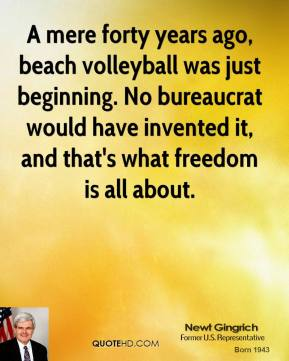 Newt Gingrich - A mere forty years ago, beach volleyball was just beginning. No bureaucrat would have invented it, and that's what freedom is all about.