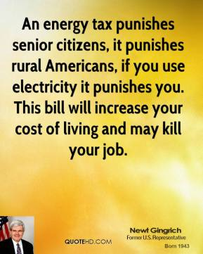 An energy tax punishes senior citizens, it punishes rural Americans, if you use electricity it punishes you. This bill will increase your cost of living and may kill your job.