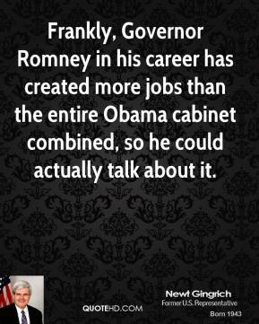 Newt Gingrich - Frankly, Governor Romney in his career has created more jobs than the entire Obama cabinet combined, so he could actually talk about it.