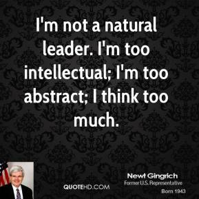 Newt Gingrich - I'm not a natural leader. I'm too intellectual; I'm too abstract; I think too much.