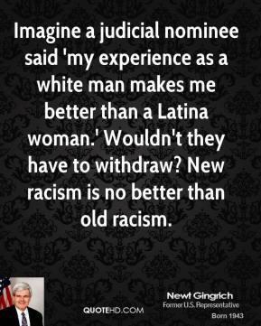 Newt Gingrich - Imagine a judicial nominee said 'my experience as a white man makes me better than a Latina woman.' Wouldn't they have to withdraw? New racism is no better than old racism.