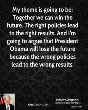 My theme is going to be: Together we can win the future. The right policies lead to the right results. And I'm going to argue that President Obama will lose the future because the wrong policies lead to the wrong results.