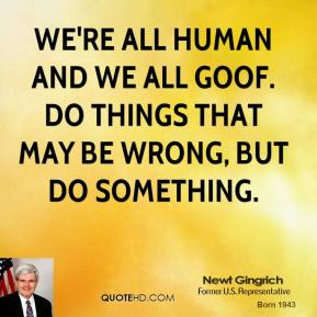 Newt Gingrich - We're all human and we all goof. Do things that may be wrong, but do something.