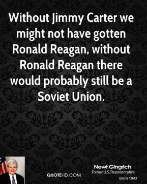 Newt Gingrich - Without Jimmy Carter we might not have gotten Ronald Reagan, without Ronald Reagan there would probably still be a Soviet Union.