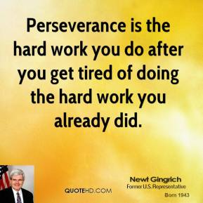 Newt Gingrich - Perseverance is the hard work you do after you get tired of doing the hard work you already did.