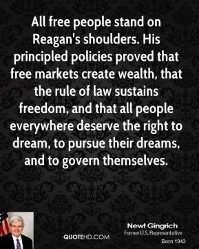 Newt Gingrich  - All free people stand on Reagan's shoulders. His principled policies proved that free markets create wealth, that the rule of law sustains freedom, and that all people everywhere deserve the right to dream, to pursue their dreams, and to govern themselves.