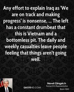 Newt Gingrich  - Any effort to explain Iraq as 'We are on track and making progress' is nonsense, ... The left has a constant drumbeat that this is Vietnam and a bottomless pit. The daily and weekly casualties leave people feeling that things aren't going well.