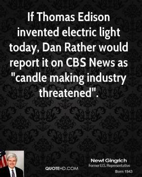 "Newt Gingrich  - If Thomas Edison invented electric light today, Dan Rather would report it on CBS News as ""candle making industry threatened""."