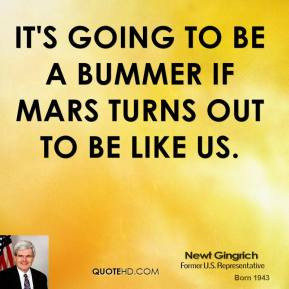 Newt Gingrich  - It's going to be a bummer if Mars turns out to be like us.