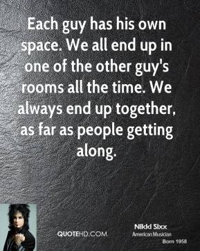 Each guy has his own space. We all end up in one of the other guy's rooms all the time. We always end up together, as far as people getting along.