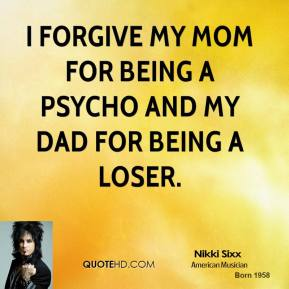 I forgive my mom for being a psycho and my dad for being a loser.