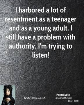 I harbored a lot of resentment as a teenager and as a young adult. I still have a problem with authority, I'm trying to listen!