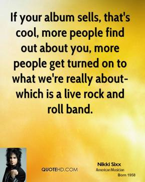 Nikki Sixx - If your album sells, that's cool, more people find out about you, more people get turned on to what we're really about-which is a live rock and roll band.