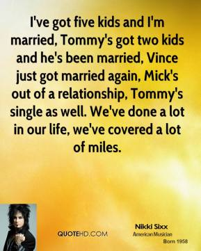 I've got five kids and I'm married, Tommy's got two kids and he's been married, Vince just got married again, Mick's out of a relationship, Tommy's single as well. We've done a lot in our life, we've covered a lot of miles.