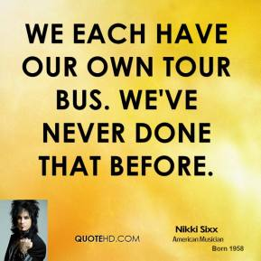 We each have our own tour bus. We've never done that before.
