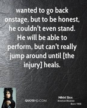 Nikki Sixx  - wanted to go back onstage, but to be honest, he couldn't even stand. He will be able to perform, but can't really jump around until [the injury] heals.