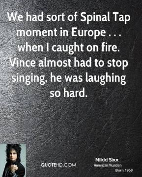 Nikki Sixx  - We had sort of Spinal Tap moment in Europe . . . when I caught on fire. Vince almost had to stop singing, he was laughing so hard.