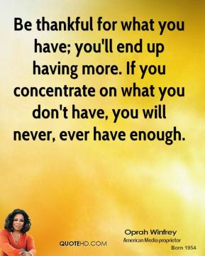 Oprah Winfrey - Be thankful for what you have; you'll end up having more. If you concentrate on what you don't have, you will never, ever have enough.