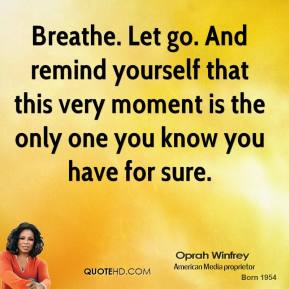 Breathe. Let go. And remind yourself that this very moment is the only one you know you have for sure.