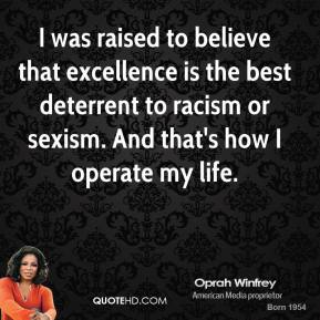 Oprah Winfrey - I was raised to believe that excellence is the best deterrent to racism or sexism. And that's how I operate my life.