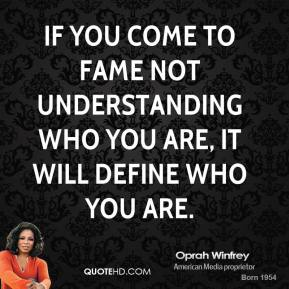 Oprah Winfrey - If you come to fame not understanding who you are, it will define who you are.