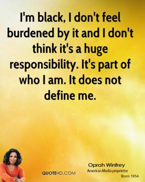Oprah Winfrey - I'm black, I don't feel burdened by it and I don't think it's a huge responsibility. It's part of who I am. It does not define me.
