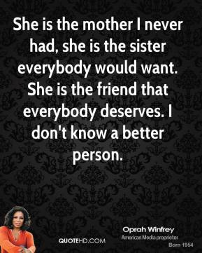 Oprah Winfrey - She is the mother I never had, she is the sister everybody would want. She is the friend that everybody deserves. I don't know a better person.