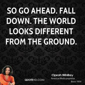 So go ahead. Fall down. The world looks different from the ground.