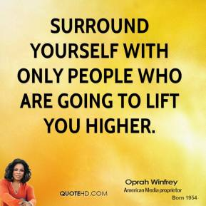 Oprah Winfrey - Surround yourself with only people who are going to lift you higher.
