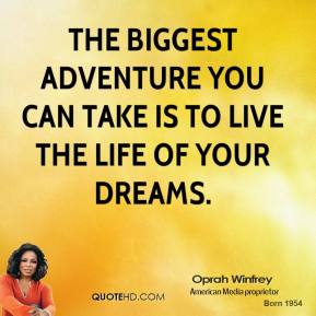 Oprah Winfrey - The biggest adventure you can take is to live the life of your dreams.