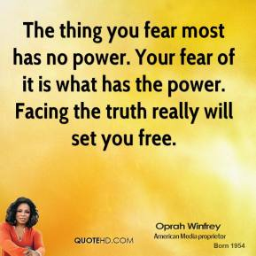 The thing you fear most has no power. Your fear of it is what has the power. Facing the truth really will set you free.