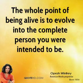 The whole point of being alive is to evolve into the complete person you were intended to be.