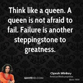 Oprah Winfrey - Think like a queen. A queen is not afraid to fail. Failure is another steppingstone to greatness.