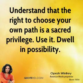 Understand that the right to choose your own path is a sacred privilege. Use it. Dwell in possibility.