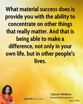 Oprah Winfrey - What material success does is provide you with the ability to concentrate on other things that really matter. And that is being able to make a difference, not only in your own life, but in other people's lives.