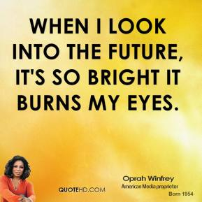 Oprah Winfrey - When I look into the future, it's so bright it burns my eyes.