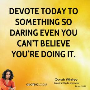 Devote today to something so daring even you can't believe you're doing it.