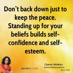 Don't back down just to keep the peace. Standing up for your beliefs builds self-confidence and self-esteem.