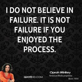 I do not believe in failure. It is not failure if you enjoyed the process.