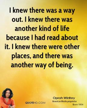 I knew there was a way out. I knew there was another kind of life because I had read about it. I knew there were other places, and there was another way of being.