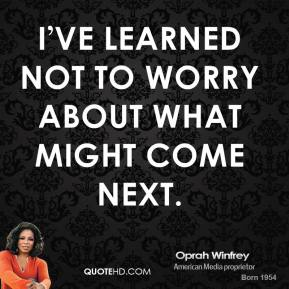 I've learned not to worry about what might come next.